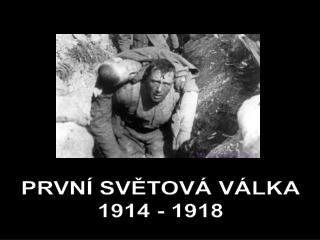 PRVNÍ SVĚTOVÁ VÁLKA 1914 - 1918