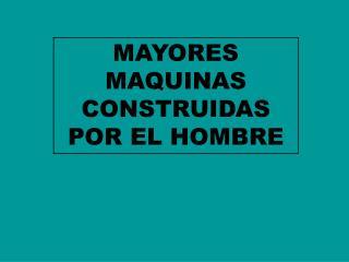 MAYORES MAQUINAS CONSTRUIDAS POR EL HOMBRE