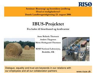 IBUS-Projektet Fra halm til bioethanol og kraftvarme Anne Belinda Thomsen Anders Thygesen