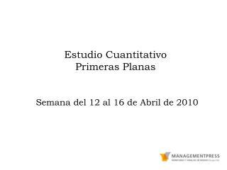 Estudio Cuantitativo Primeras Planas Semana del 12 al 16 de Abril de 2010