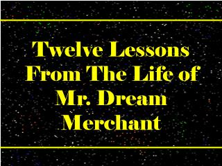 Twelve Lessons From The Life of  Mr. Dream Merchant
