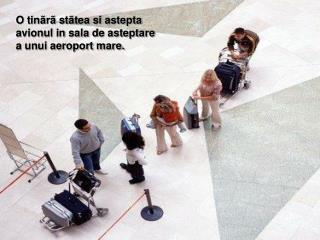 O tinãrã stãtea si astepta avionul in sala de asteptare a unui aeroport mare.