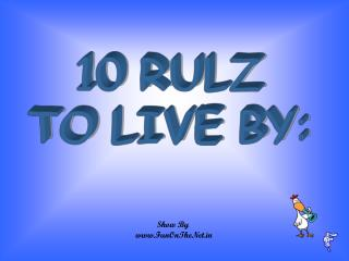 10 RULZ  TO LIVE BY: