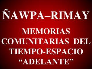 """ÑAWPA–RIMAY MEMORIAS COMUNITARIAS  DEL TIEMPO-ESPACIO """"ADELANTE"""""""