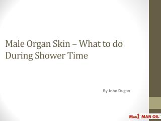 Male Organ Skin – What to do During Shower Time