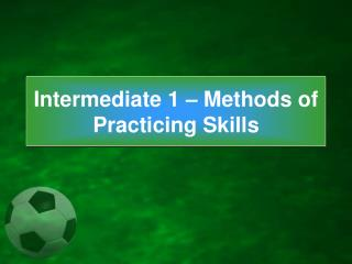 Intermediate 1 – Methods of Practicing Skills