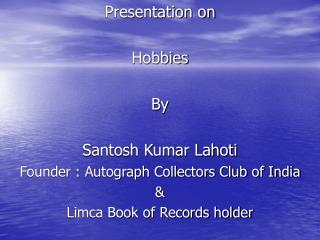 Presentation on Hobbies By  Santosh Kumar Lahoti  Founder : Autograph Collectors Club of India &