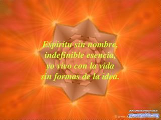 Espiritu sin nombre,  indefinible esencia,  yo vivo con la vida sin formas de la idea.