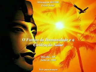 O Futuro da Humanidade e a Civilização Solar Brasília - DF Julho de 2009 Tecle para avançar