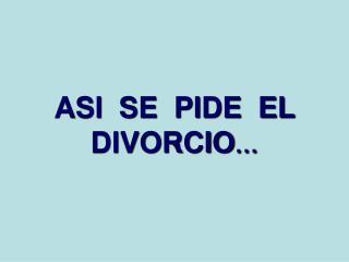 ASI  SE  PIDE  EL DIVORCIO �