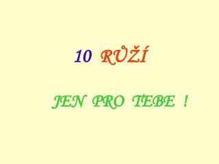 10   R Ů ŽÍ JEN PRO TEBE   !