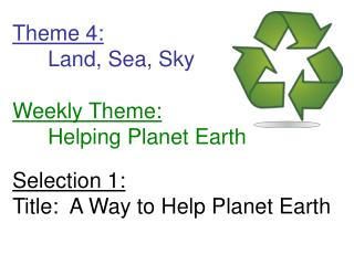 Theme 4:  Land, Sea, Sky  Weekly Theme:  Helping Planet Earth  Selection 1: Title:  A Way to Help Planet Earth