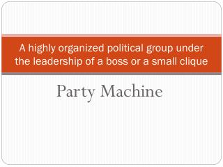 A highly organized political group under the leadership of a boss or a small clique