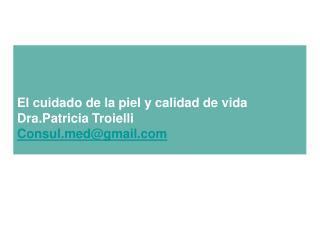 El cuidado de la piel y calidad de vida Dra.Patricia Troielli Consuldgmail