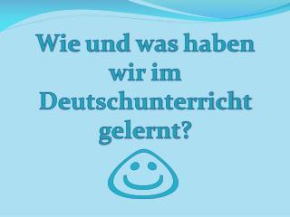 Wie  und  was  haben  wir im  Deutschunterricht gelernt ?