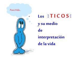 Los   T I C O S   y su medio de  interpretación  de la vida