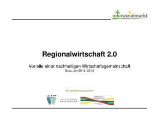 Regionalwirtschaft 2.0 Vorteile einer nachhaltigen Wirtschaftsgemeinschaft Graz, am 28. 6. 2013