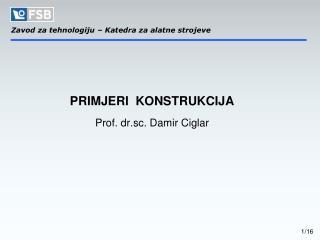 PRIMJERI  KONSTRUKCIJA   Prof. dr.sc. Damir Ciglar
