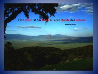 Eine  Reise  ist ein  Trunk  aus der  Quelle  des  Lebens . Friedrich Hebbel