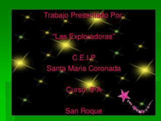 "Trabajo Presentado Por: ""Las Exploradoras"" C.E.I.P  Santa Maria Coronada Curso: 6ºA San Roque"