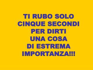 TI RUBO SOLO CINQUE SECONDI PER DIRTI UNA COSA DI ESTREMA IMPORTANZA!!!