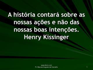 A história contará sobre as nossas ações e não das nossas boas intenções. Henry Kissinger