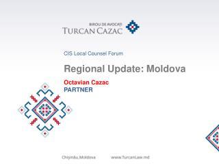 CIS Local Counsel Forum Regional Update: Moldova Octavian Cazac PARTNER