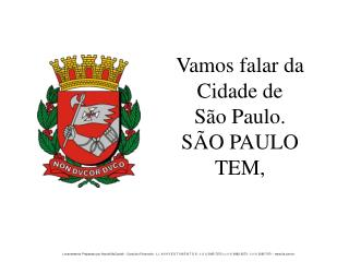 Vamos falar da Cidade de    S�o Paulo. S�O PAULO TEM,