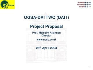 OGSA-DAI TWO (DAIT) Project Proposal Prof. Malcolm Atkinson Director nesc.ac.uk