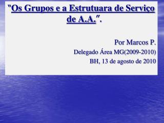 """"""" Os Grupos e a Estrutuara de Serviço de A.A. """". Por Marcos P.  Delegado Área MG(2009-2010)"""