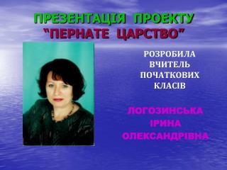 "ПРЕЗЕНТАЦІЯ  ПРОЕКТУ ""ПЕРНАТЕ  ЦАРСТВО"""