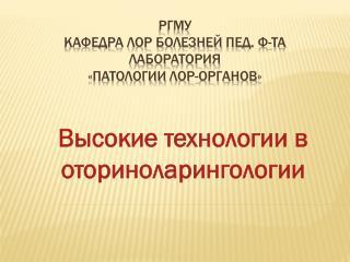 РГМУ   кафедра ЛОР болезней  пед . ф-та лаборатория         «Патологии  ЛОР-органов »