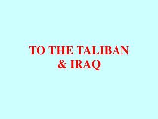 TO THE TALIBAN & IRAQ