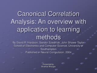Canonical Correlation Analysis: An overview with application to learning methods By David R. Hardoon, Sandor Szedmak, Jo