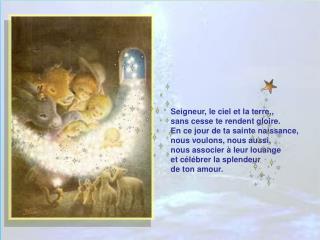 Seigneur, le ciel et la terre,,  sans cesse te rendent gloire. En ce jour de ta sainte naissance,