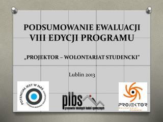 """PODSUMOWANIE EWALUACJI  VIII EDYCJI PROGRAMU """" PROJEKTOR – WOLONTARIAT STUDENCKI"""" Lublin  2013"""
