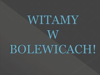 WITAMY  W BOLEWICACH!