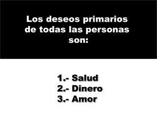 1.- Salud  2.- Dinero  3.- Amor
