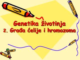 Genetika životinja 2.  Građa ćelije i hromozoma