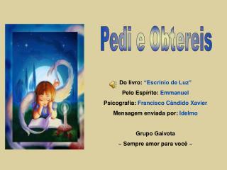 """Do livro:  """"Escrínio de Luz"""" Pelo Espírito:  Emmanuel  Psicografia:  Francisco Cândido Xavier"""