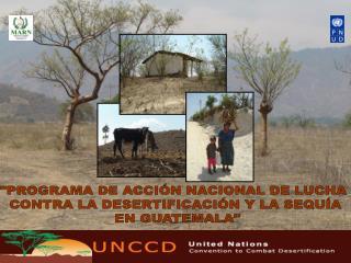 """""""PROGRAMA DE ACCIÓN NACIONAL DE LUCHA  CONTRA LA DESERTIFICACIÓN Y LA SEQUÍA  EN GUATEMALA"""""""