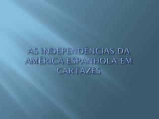 AS INDEPENDÊNCIAS DA AMÉRICA ESPANHOLA EM CARTAZES