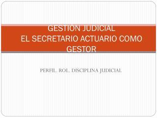 GESTIÓN JUDICIAL  EL SECRETARIO ACTUARIO COMO GESTOR