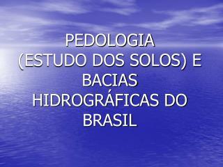 PEDOLOGIA  (ESTUDO DOS SOLOS) E BACIAS HIDROGRÁFICAS DO BRASIL