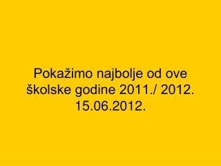 Pokažimo najbolje od ove školske godine 2011./ 2012. 15.06.2012.