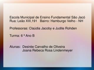 Escola Municipal de Ensino Fundamental São Jacó Rua: Leão XIII,191   Bairro: Hamburgo Velho - NH