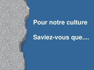 Pour notre culture  Saviez-vous que....