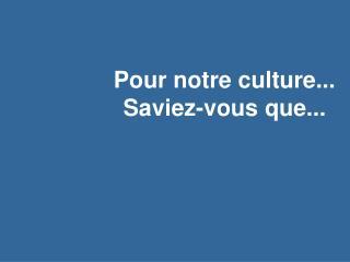 Pour notre culture... Saviez-vous que...
