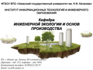 РХ, г. Абакан, пр. Ленина, 90 (главный корпус) Дирекция – каб. 212; кафедра – каб. 405а