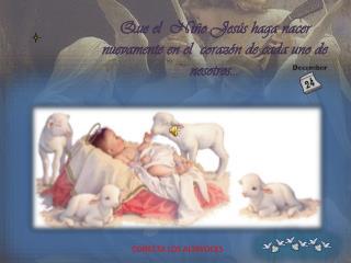 Que  el Niño Jesús haga nacer nuevamente en el corazón de cada  uno  de  nosotros ...